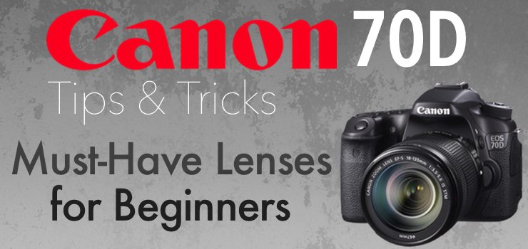 Canon 70D Must-Have Lenses for Beginners