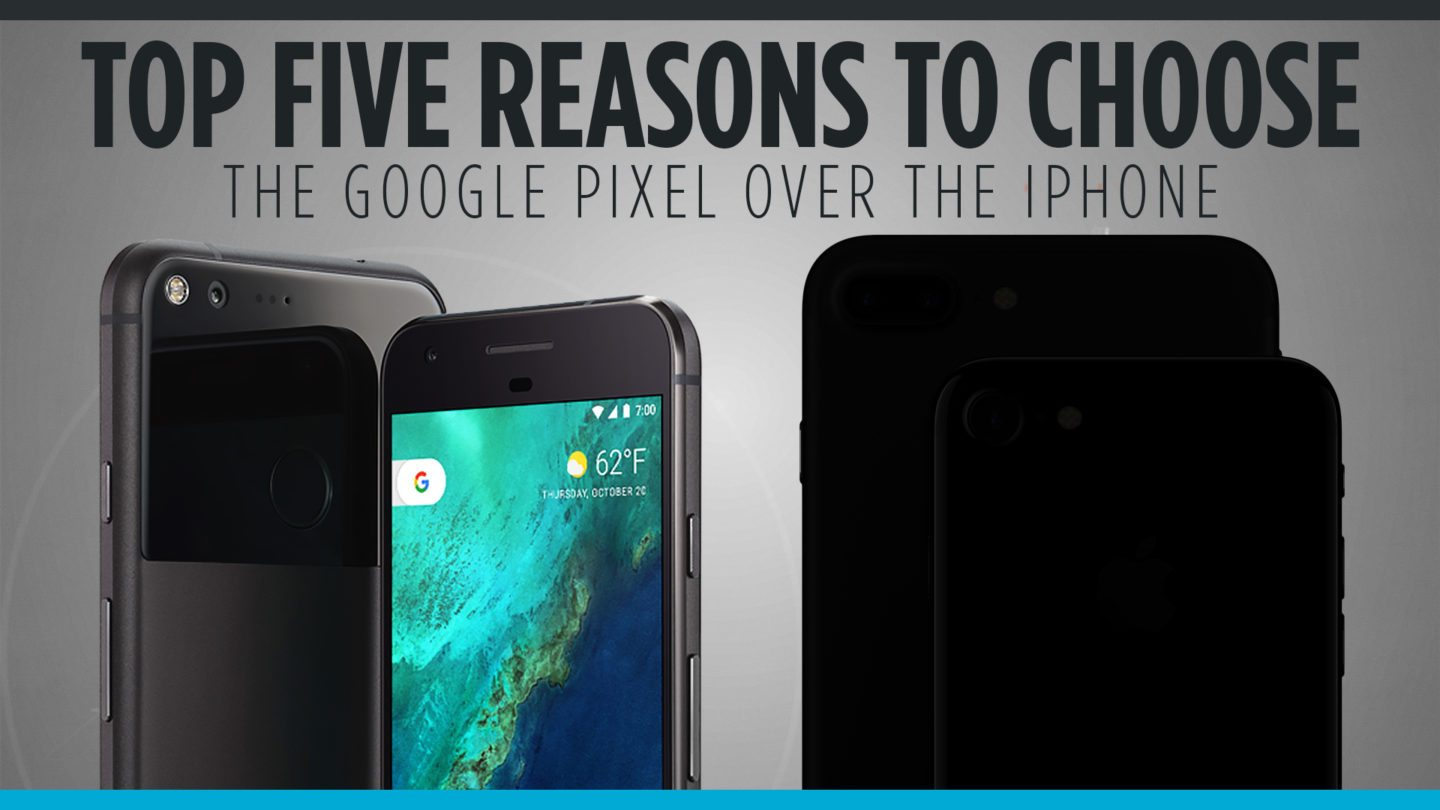 Top Five Reasons to Choose the Google Pixel over the iPhone