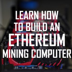 Learn How To Build An Ethereum Mining Rig